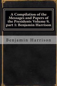 A Compilation of the Messages and Papers of the Presidents Volume 9, Part 1: Benjamin Harrison