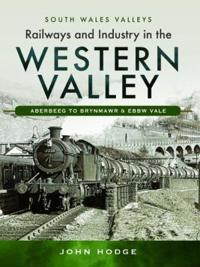 Railways and Industry in the Western Valley: Aberbeeg to Brynmawr and Ebbw Vale