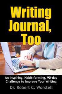 Writing Journal, Too - an Inspiring, Habit-Forming, 90-Day Challenge to Improve Your Writing