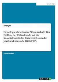 Ethnologie ALS Koloniale Wissenschaft? Der Einfluss Der Volkerkunde Auf Die Kolonialpolitik Des Kaiserreichs Um Die Jahrhundertwende 1880-1905