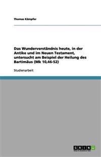 Das Wunderverständnis heute, in der Antike und im Neuen Testament, untersucht am Beispiel der Heilung des Bartimäus (Mk 10,46-52)