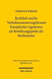 Rechtlich Weiche Verhaltenssteuerungsformen Europaischer Agenturen ALS Bewahrungsprobe Der Rechtsunion: Wirkungen Und Grenzen Abstrakt-Genereller Unve