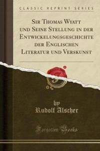 Sir Thomas Wyatt und Seine Stellung in der Entwickelungsgeschichte der Englischen Literatur und Verskunst (Classic Reprint)