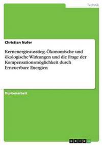 Kernenergieausstieg. Okonomische Und Okologische Wirkungen Und Die Frage Der Kompensationsmoglichkeit Durch Erneuerbare Energien