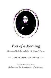 "Poet of a Morning: Herman Mellville and the ""Redburn"" Poem, and the Complete Poem, Redburn: Or the Schoolmaster of a Morning"