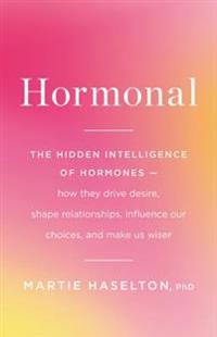 Hormonal: The Hidden Intelligence of Hormones -- How They Drive Desire, Shape Relationships, Influence Our Choices, and Make Us