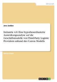 Industrie 4.0. Eine Hypothesenbasierte Auswirkungsanalyse Auf Die Gesch ftsmodelle Von Third-Party Logistic Providern Anhand Des Canvas Modells