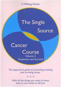The Single Source Cancer Course: The Layperson's Guide to Preventing, Treating and Surviving Cancer - Volume Two: Treatment and Survival