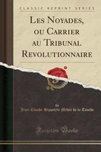 Les Noyades, ou Carrier au Tribunal Revolutionnaire (Classic Reprint)