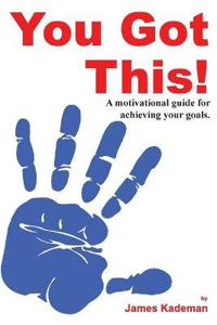 You Got This!: A Motivational Guide for Achieving Your Goals.