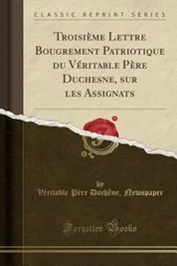 Troisième Lettre Bougrement Patriotique du Véritable Père Duchesne, sur les Assignats (Classic Reprint)