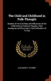 The Child and Childhood in Folk-Thought: Studies of the Activities and Influences of the Child Among Primitive Peoples, Their Analogues and Survivals