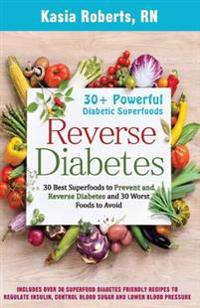 Reverse Diabetes: 30 Best Superfoods to Prevent and Reverse Diabetes and 30 Worst Foods to Avoid: Over 30 Diabetes Friendly Recipes to R