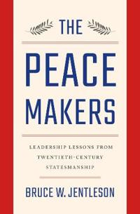 The Peacemakers: Leadership Lessons from Twentieth-Century Statesmanship