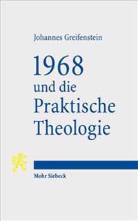 1968 Und Die Praktische Theologie: Wissenschaftstheoretische Perspektiven Auf Funktion, Gegenstand Und Methode Einer Praxistheorie