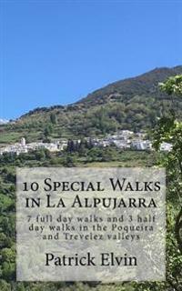 10 Special Walks in La Alpujarra: 7 Full Day Walks and 3 Half Day Walks in the Poqueira and Trevelez Valleys