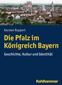 Die Pfalz Im Konigreich Bayern: Geschichte, Kultur Und Identitat