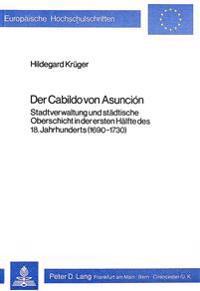 Der Cabildo Von Asuncion: Stadtverwaltung Und Staedtische Oberschicht in Der Ersten Haelfte Des 18. Jahrhunderts (1690-1730)