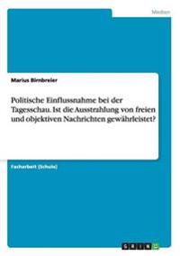Politische Einflussnahme Bei Der Tagesschau. Ist Die Ausstrahlung Von Freien Und Objektiven Nachrichten Gewahrleistet?