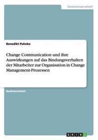 Change Communication Und Ihre Auswirkungen Auf Das Bindungsverhalten Der Mitarbeiter Zur Organisation in Change Management-Prozessen