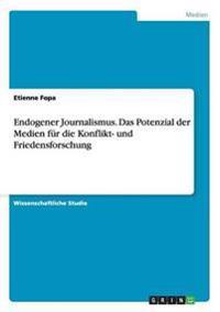 Endogener Journalismus. Das Potenzial Der Medien Fur Die Konflikt- Und Friedensforschung