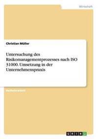 Untersuchung Des Risikomanagementprozesses Nach ISO 31000. Umsetzung in Der Unternehmenspraxis
