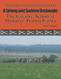 A Strong and Sudden Onslaught: The Cavalry Action at Hanover, Pennsylvania