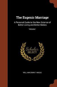 The Eugenic Marriage: A Personal Guide to the New Science of Better Living and Better Babies; Volume I