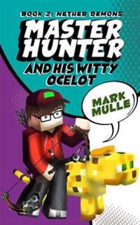 The Master Hunter and His Witty Ocelot (Book 2): Nether Demons (an Unofficial Minecraft Diary Book for Kids Ages 9 - 12 (Preteen)