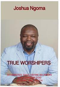 True Worshipers: Attributes That Define Believers Who Worship God in Spirit and Truth