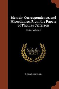 Memoir, Correspondence, and Miscellanies, from the Papers of Thomas Jefferson; Volume 4; Part a