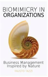 Biomimicry in Organizations: Business Management Inspired by Nature: How to Be Inspired from Nature to Find New Efficient, Effective and Sustainabl