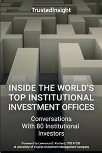 Inside the World's Top Institutional Investment Offices: Conversations with 80 Institutional Investors