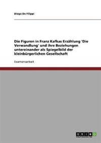 Die Figuren in Franz Kafkas Erzahlung 'Die Verwandlung' Und Ihre Beziehungen Untereinander ALS Spiegelbild Der Kleinburgerlichen Gesellschaft