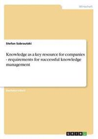 Knowledge as a Key Resource for Companies - Requirements for Successful Knowledge Management
