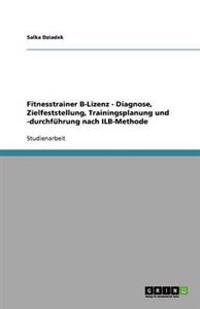 Fitnesstrainer B-Lizenz - Diagnose, Zielfeststellung, Trainingsplanung Und -Durchfuhrung Nach Ilb-Methode