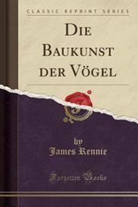 Die Baukunst Der Vögel (Classic Reprint)