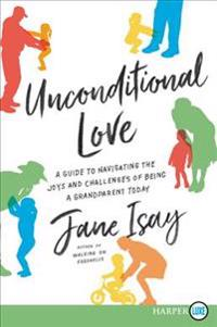 Unconditional Love: A Guide for Navigating the Joys and Challenges of Being a Grandparent Today