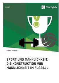 Sport Und Mannlichkeit. Die Konstruktion Von Mannlichkeit Im Fuball