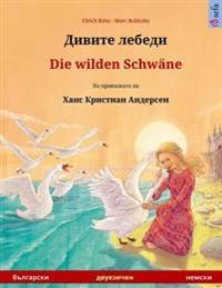 Divite Lebedi - Die Wilden Schwane. Zweisprachiges Kinderbuch Nach Einem Marchen Von Hans Christian Andersen (Bulgarisch - Deutsch)