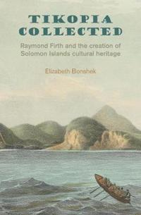 Tikopia Collected: Raymond Firth and the Creation of Solomon Islands Cultural Heritage