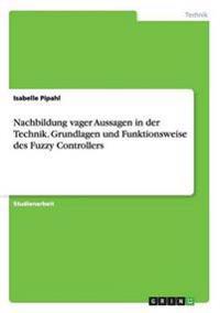 Nachbildung Vager Aussagen in Der Technik. Grundlagen Und Funktionsweise Des Fuzzy Controllers