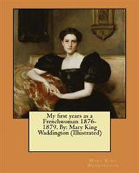 My First Years as a Frenchwoman 1876-1879. by: Mary King Waddington (Illustrated)