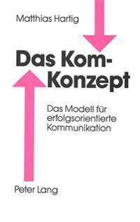 Das Kom-Konzept: Das Modell Fuer Erfolgsorientierte Kommunikation