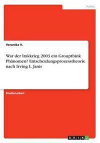 War Der Irakkrieg 2003 Ein Groupthink Phanomen? Entscheidungsprozesstheorie Nach Irving L. Janis