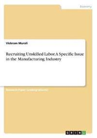 Recruiting Unskilled Labor. a Specific Issue in the Manufacturing Industry