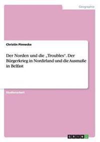 """Der Norden Und Die """"Troubles. Der Burgerkrieg in Nordirland Und Die Ausmae in Belfast"""
