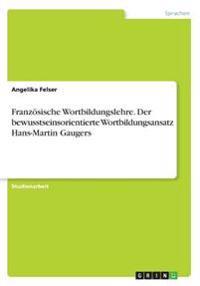 Franzosische Wortbildungslehre. Der Bewusstseinsorientierte Wortbildungsansatz Hans-Martin Gaugers