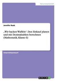 """""""Wir Backen Waffeln."""" Den Einkauf Planen Und Mit Dezimalzahlen Berechnen (Mathematik, Klasse 6)"""