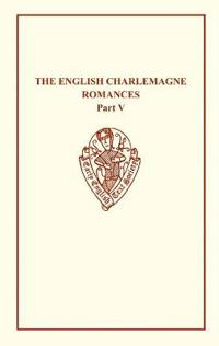 The English Charlemagne Romances V: The Romance of the Sowdone of Babylone